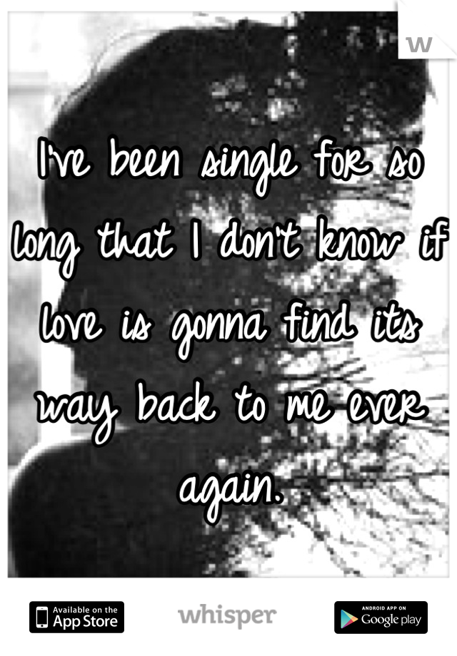 I've been single for so long that I don't know if love is gonna find its way back to me ever again.