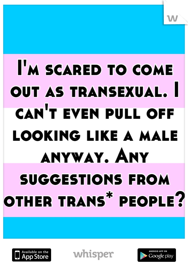 I'm scared to come out as transexual. I can't even pull off looking like a male anyway. Any suggestions from other trans* people?