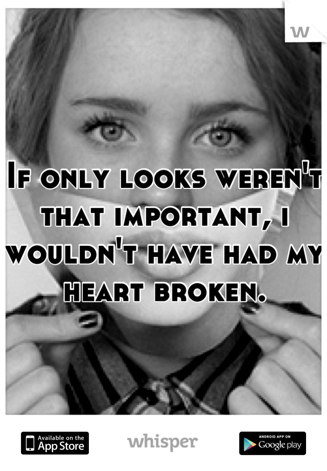 If only looks weren't that important, i wouldn't have had my heart broken.