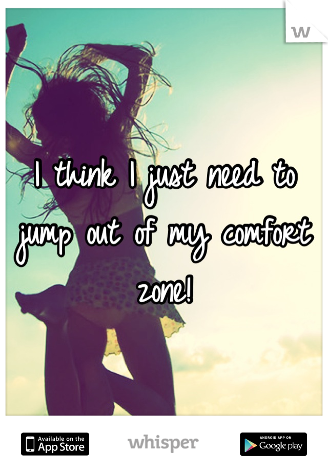 I think I just need to jump out of my comfort zone!