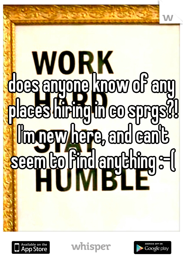 does anyone know of any places hiring in co sprgs?! I'm new here, and can't seem to find anything :-(