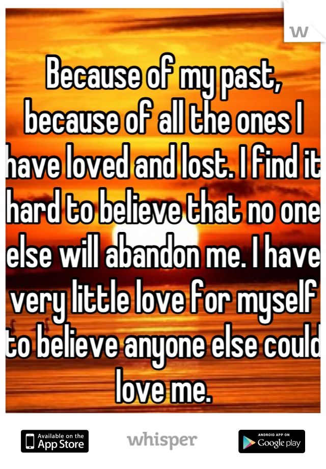 Because of my past, because of all the ones I have loved and lost. I find it hard to believe that no one else will abandon me. I have very little love for myself to believe anyone else could love me.
