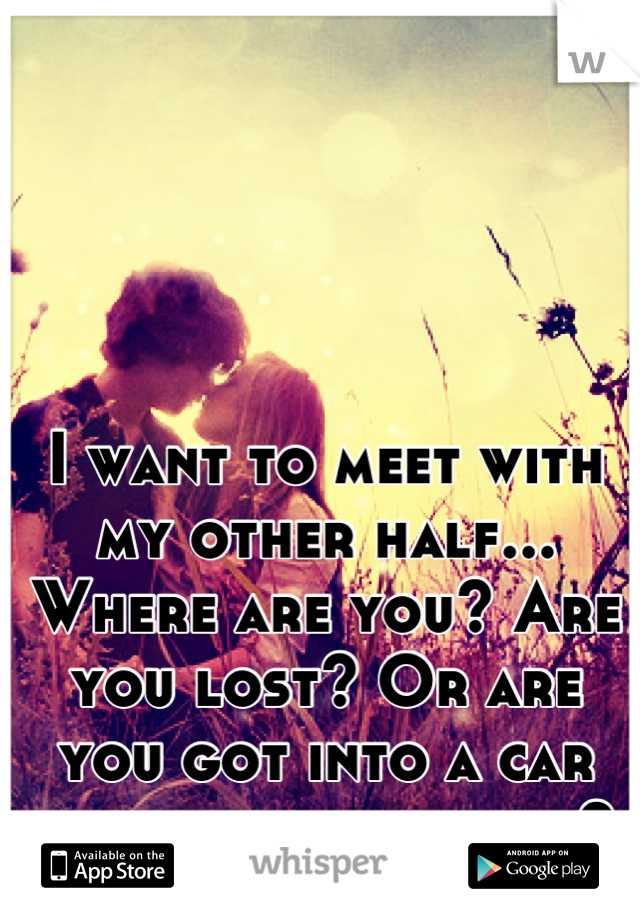 I want to meet with my other half... Where are you? Are you lost? Or are you got into a car accident and killed?