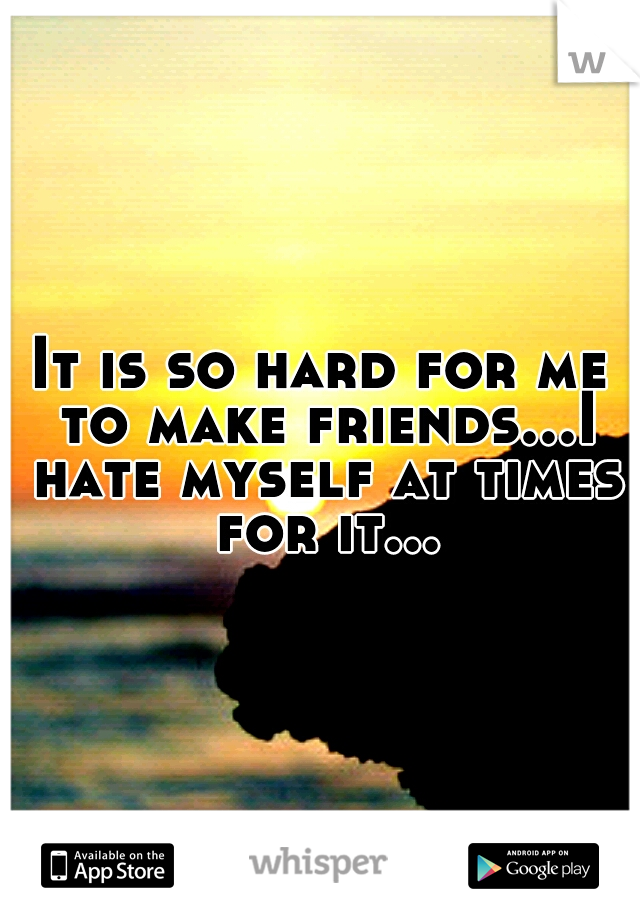 It is so hard for me to make friends...I hate myself at times for it...