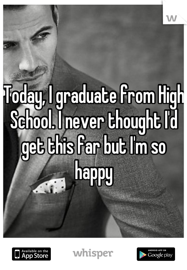 Today, I graduate from High School. I never thought I'd get this far but I'm so happy