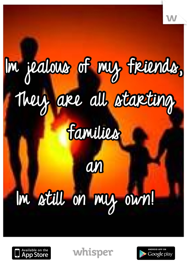 Im jealous of my friends,  They are all starting families an  Im still on my own!