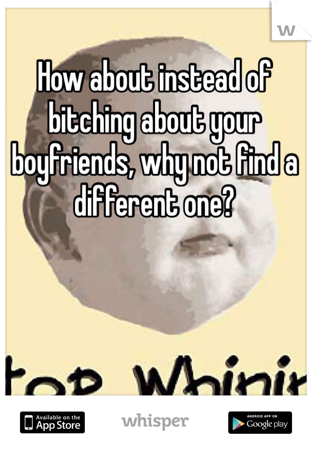 How about instead of bitching about your boyfriends, why not find a different one?