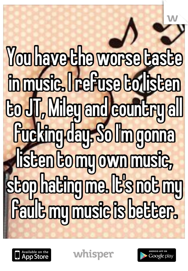 You have the worse taste in music. I refuse to listen to JT, Miley and country all fucking day. So I'm gonna listen to my own music, stop hating me. It's not my fault my music is better.