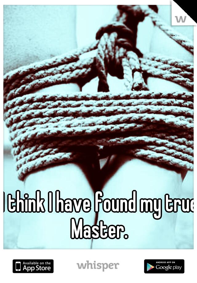I think I have found my true Master.