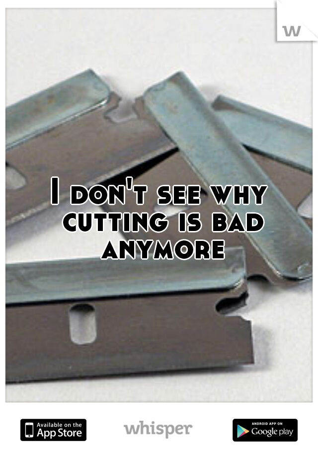 I don't see why cutting is bad anymore