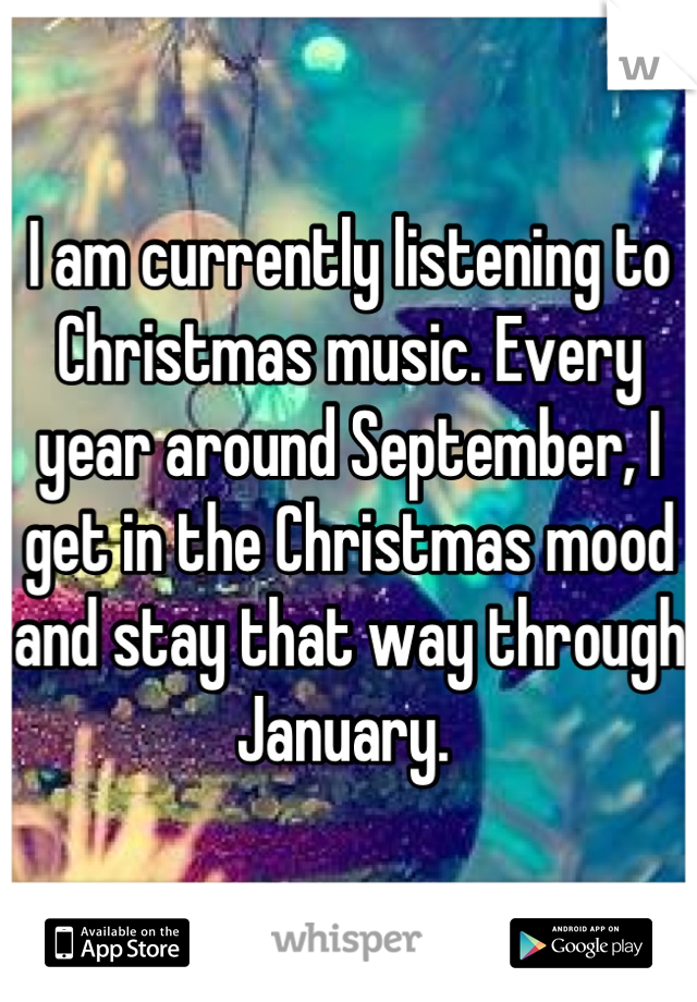 I am currently listening to Christmas music. Every year around September, I get in the Christmas mood and stay that way through January.