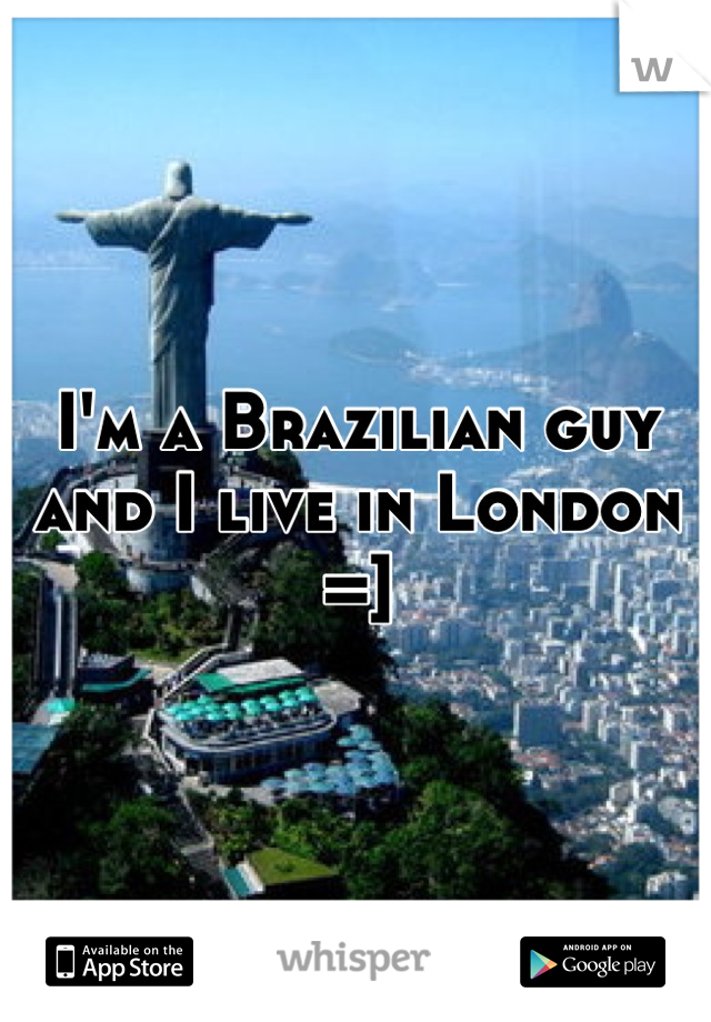 I'm a Brazilian guy and I live in London =]