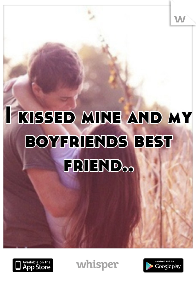 I kissed mine and my boyfriends best friend..