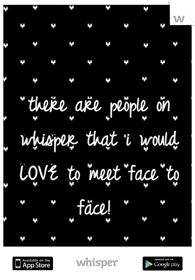 there are people on whisper that i would LOVE to meet face to face!