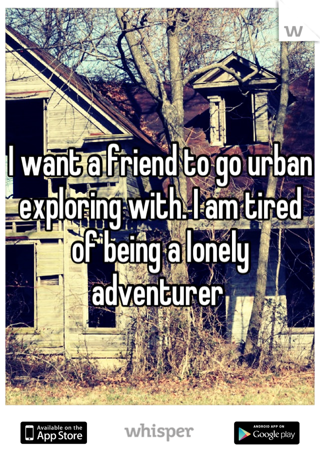 I want a friend to go urban exploring with. I am tired of being a lonely adventurer