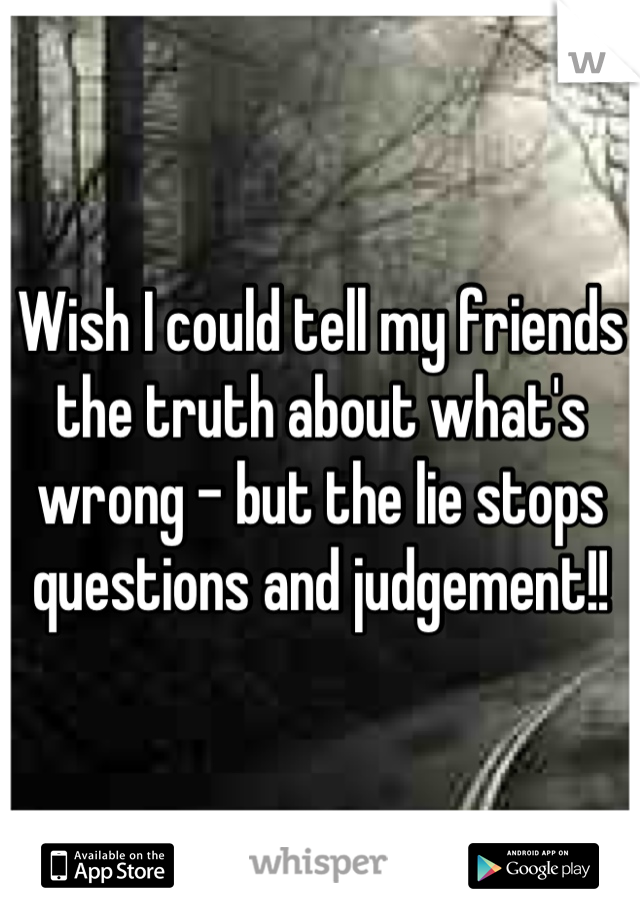 Wish I could tell my friends the truth about what's wrong - but the lie stops questions and judgement!!