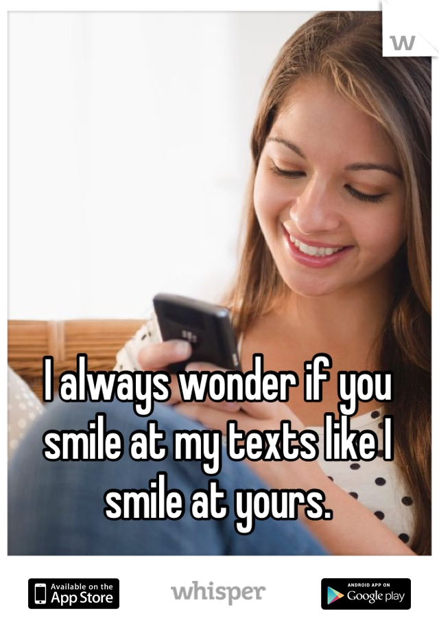 I always wonder if you smile at my texts like I smile at yours.
