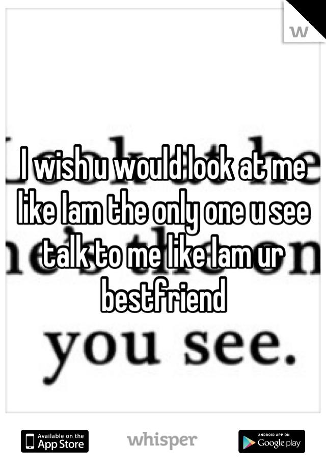 I wish u would look at me like Iam the only one u see talk to me like Iam ur bestfriend