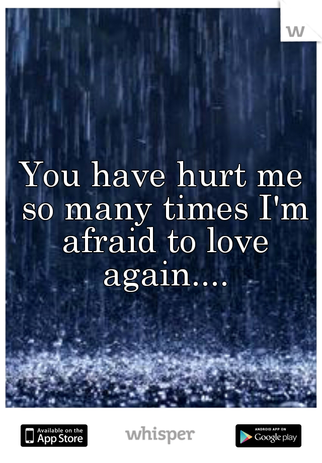 You have hurt me so many times I'm afraid to love again....