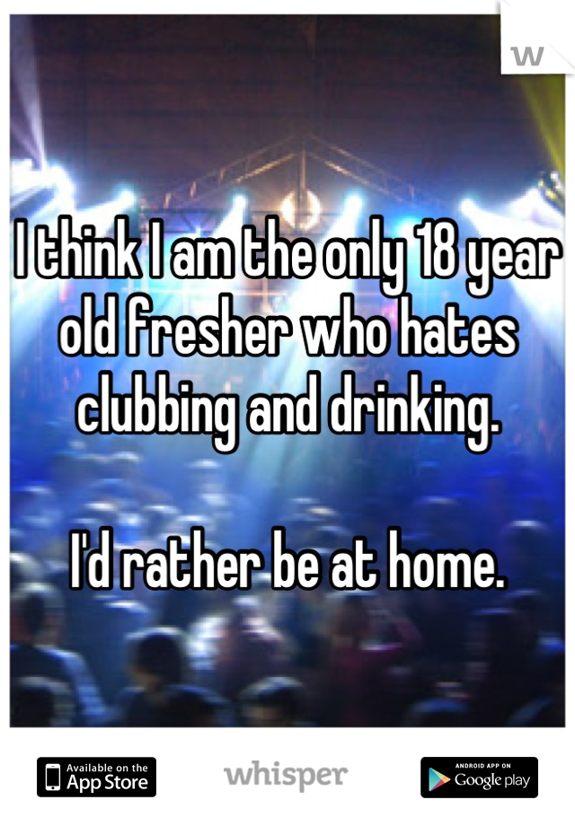 I think I am the only 18 year old fresher who hates clubbing and drinking.  I'd rather be at home.