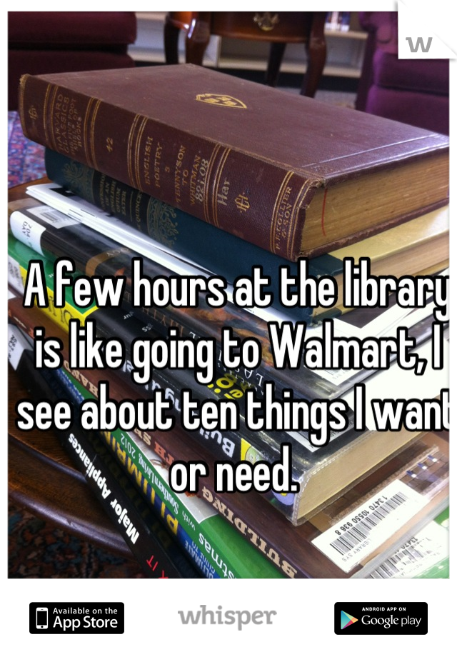 A few hours at the library is like going to Walmart, I see about ten things I want or need.