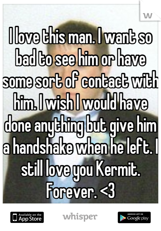 I love this man. I want so bad to see him or have some sort of contact with him. I wish I would have done anything but give him a handshake when he left. I still love you Kermit. Forever. <3