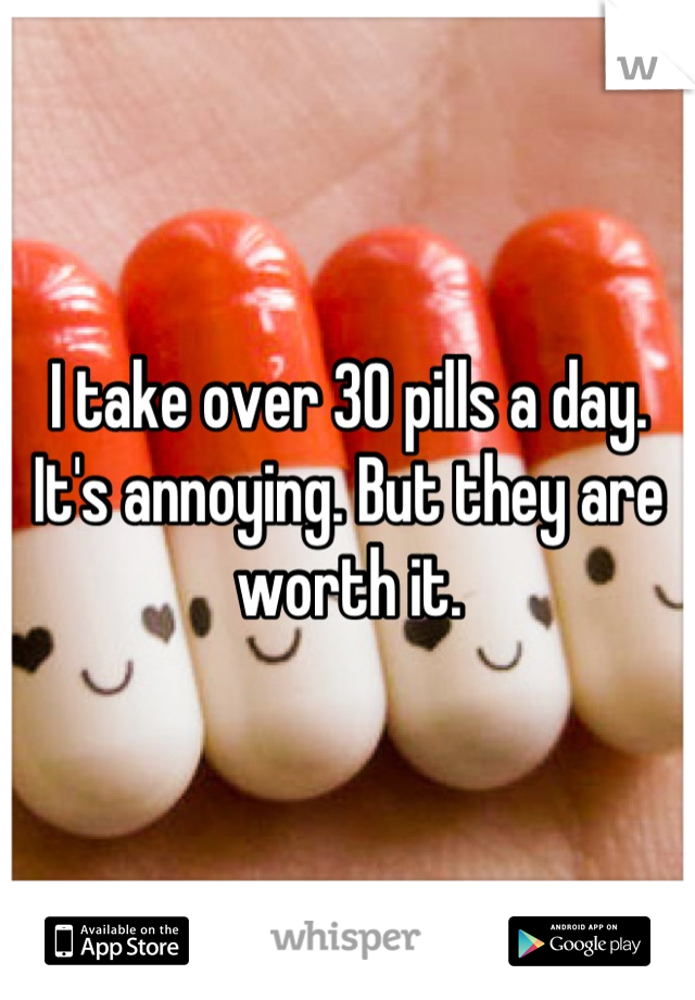 I take over 30 pills a day. It's annoying. But they are worth it.