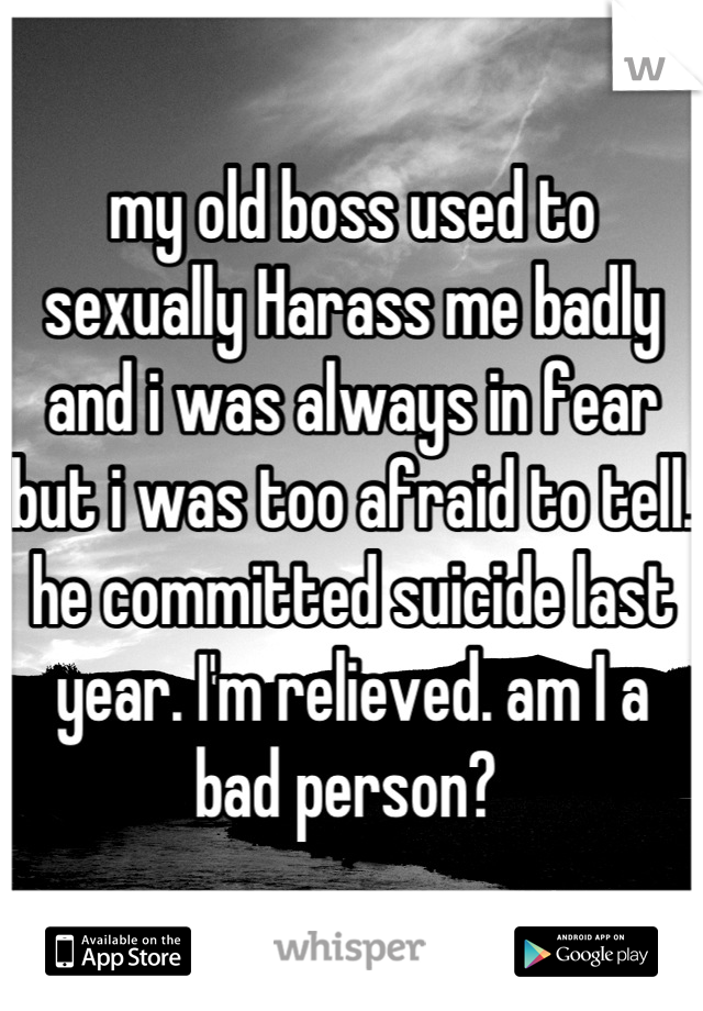 my old boss used to sexually Harass me badly and i was always in fear but i was too afraid to tell. he committed suicide last year. I'm relieved. am I a bad person?