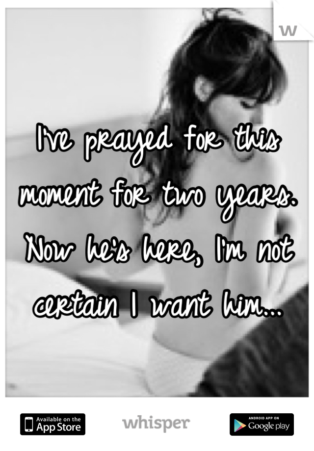 I've prayed for this moment for two years. Now he's here, I'm not certain I want him...