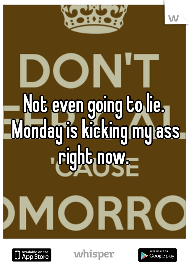 Not even going to lie. Monday is kicking my ass right now.