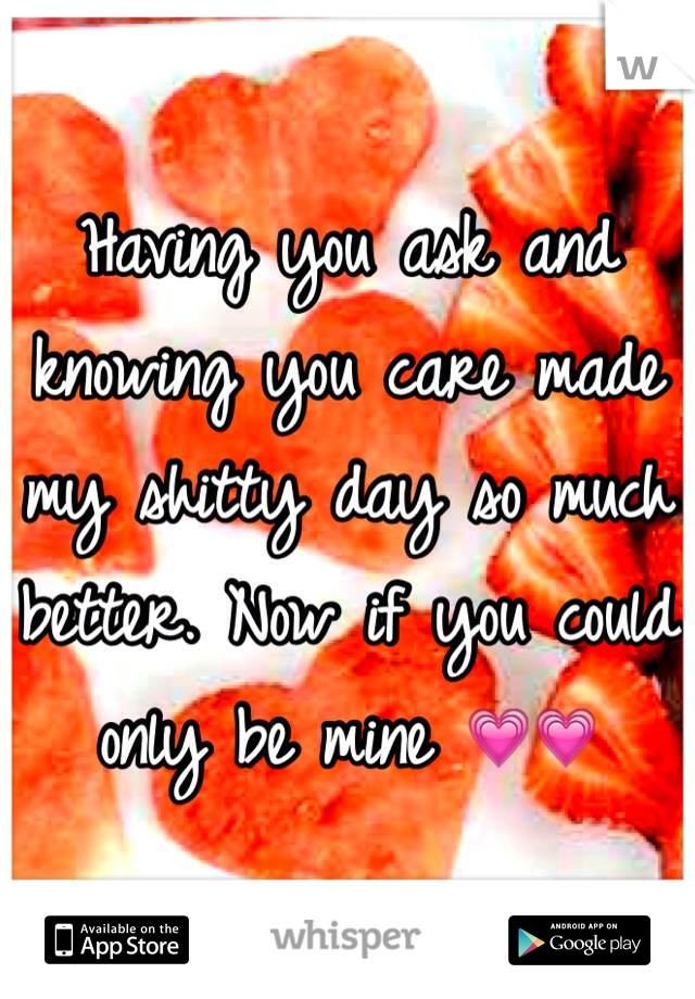 Having you ask and knowing you care made my shitty day so much better. Now if you could only be mine 💗💗