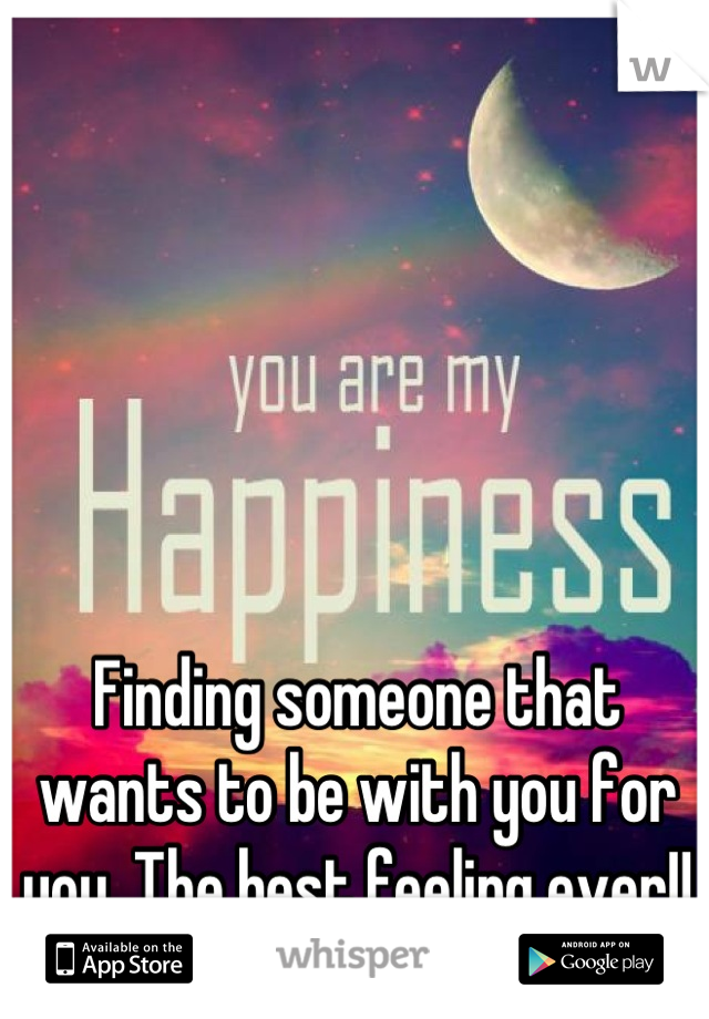 Finding someone that wants to be with you for you. The best feeling ever!!