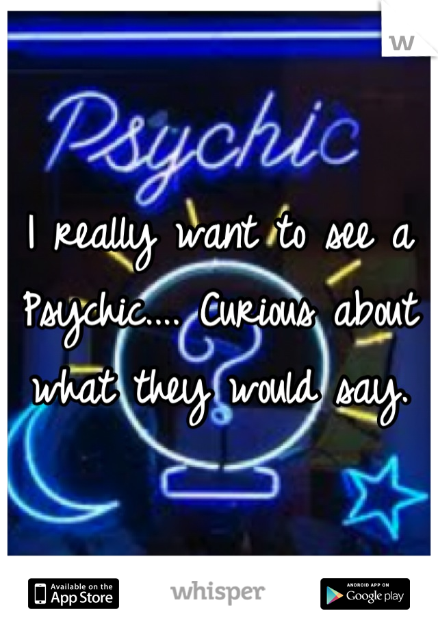 I really want to see a Psychic.... Curious about what they would say.