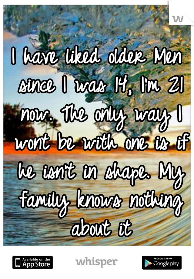 I have liked older Men since I was 14, I'm 21 now. The only way I wont be with one is if he isn't in shape. My family knows nothing about it