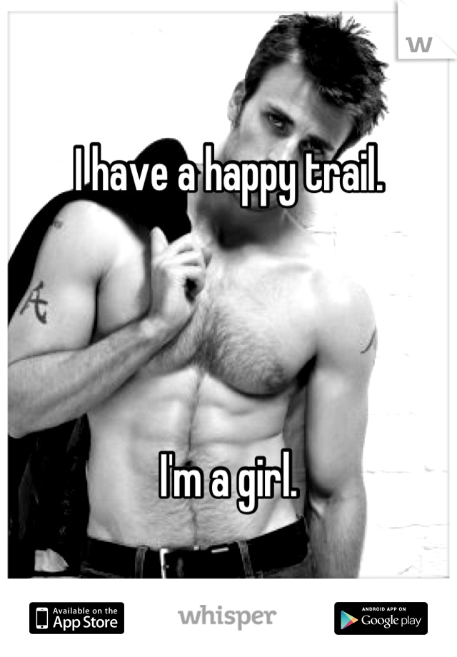 I have a happy trail.      I'm a girl.