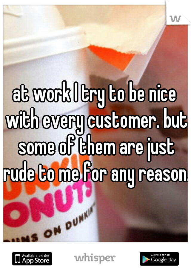 at work I try to be nice with every customer. but some of them are just rude to me for any reason.