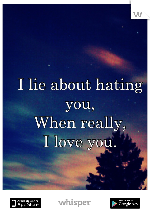 I lie about hating you,  When really,  I love you.