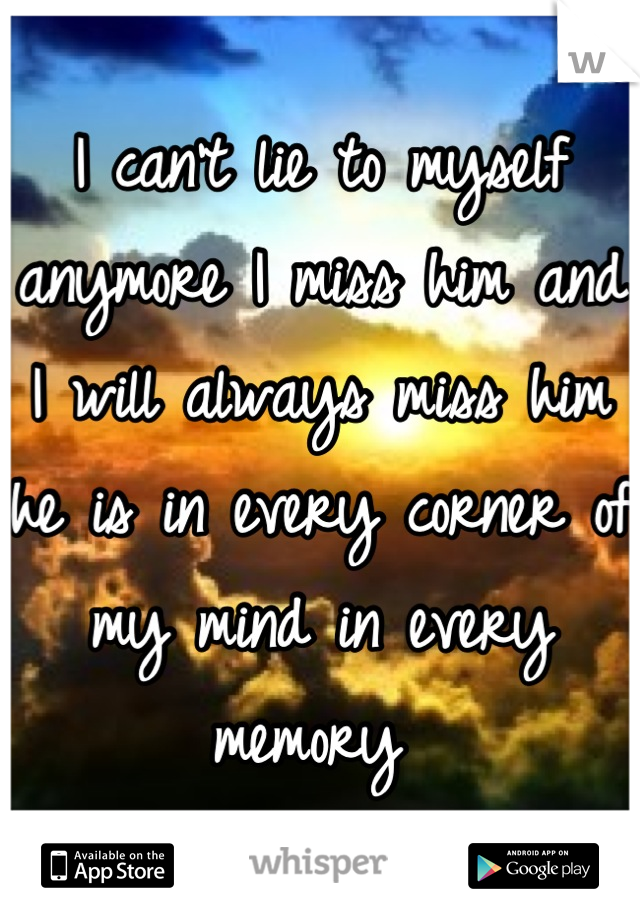 I can't lie to myself anymore I miss him and I will always miss him he is in every corner of my mind in every memory