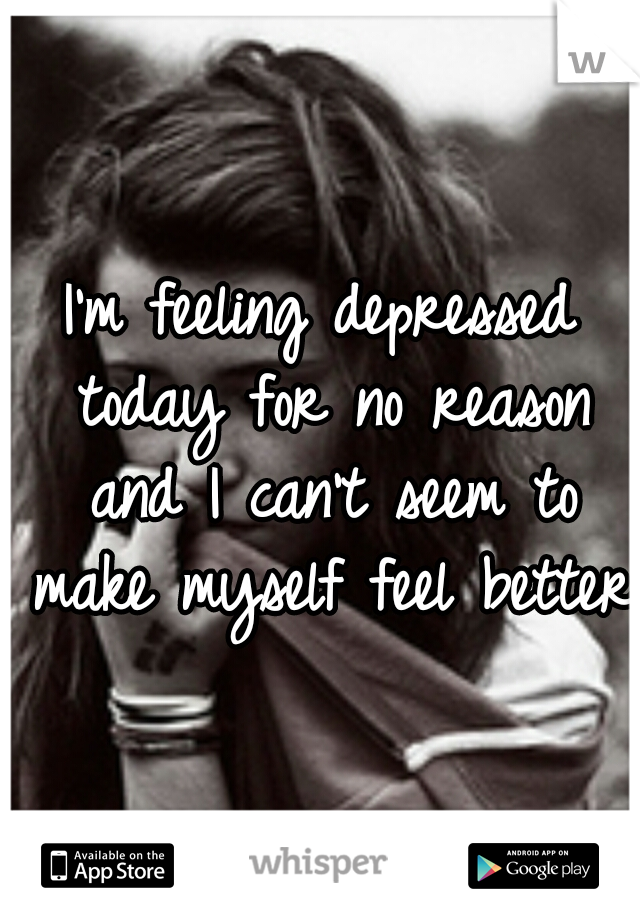 I'm feeling depressed today for no reason and I can't seem to make myself feel better
