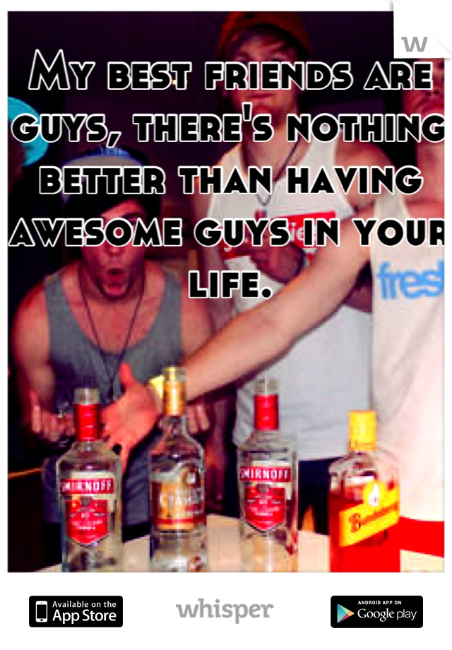 My best friends are guys, there's nothing better than having awesome guys in your life.