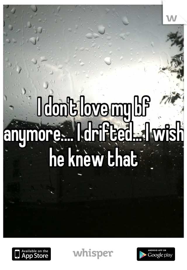 I don't love my bf anymore.... I drifted... I wish he knew that