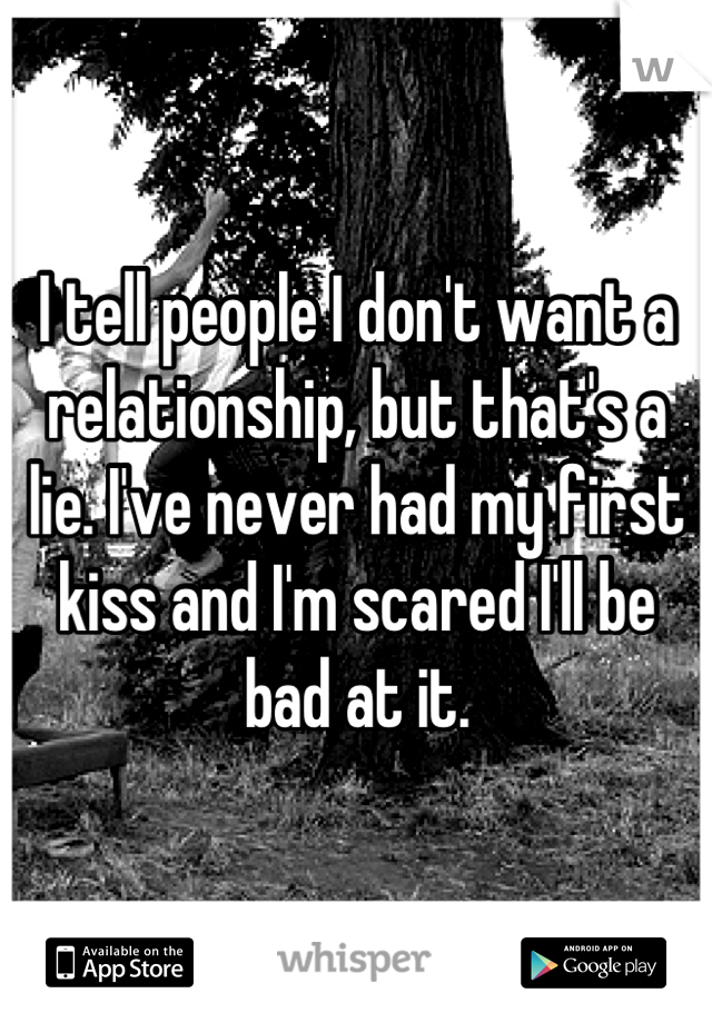 I tell people I don't want a relationship, but that's a lie. I've never had my first kiss and I'm scared I'll be bad at it.