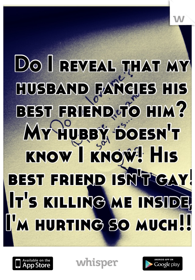 Do I reveal that my husband fancies his best friend to him? My hubby doesn't know I know! His best friend isn't gay! It's killing me inside, I'm hurting so much!!