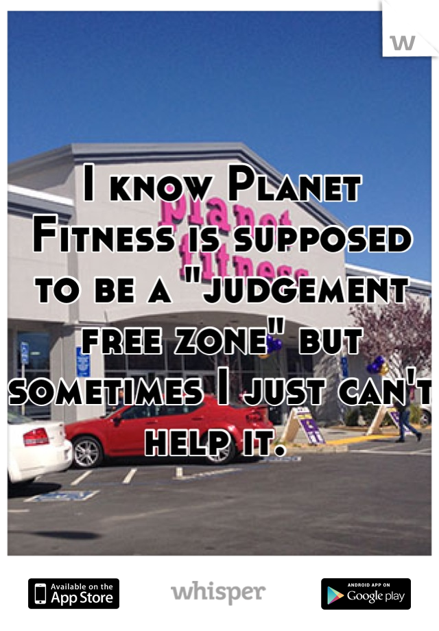 "I know Planet Fitness is supposed to be a ""judgement free zone"" but sometimes I just can't help it."