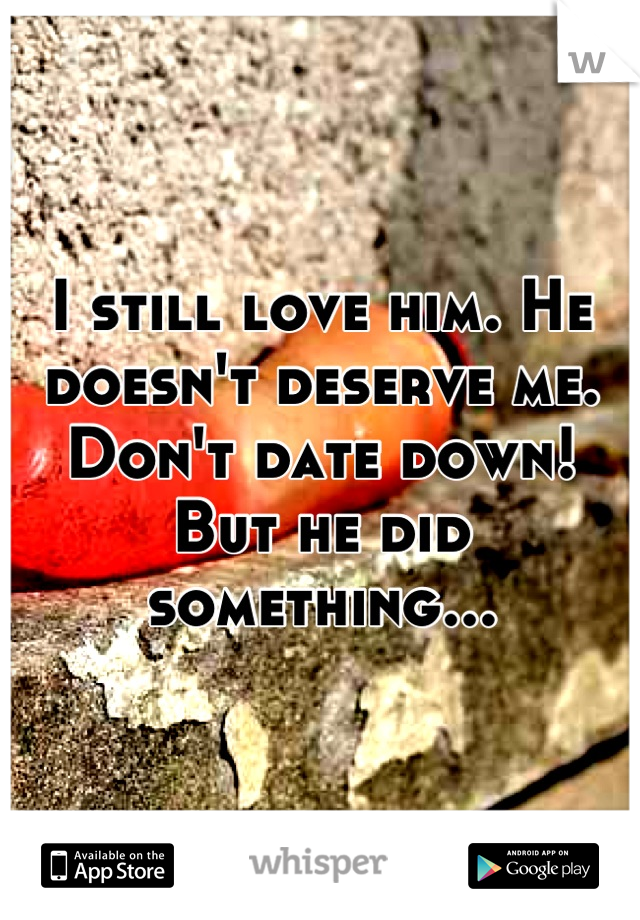 I still love him. He doesn't deserve me. Don't date down! But he did something...