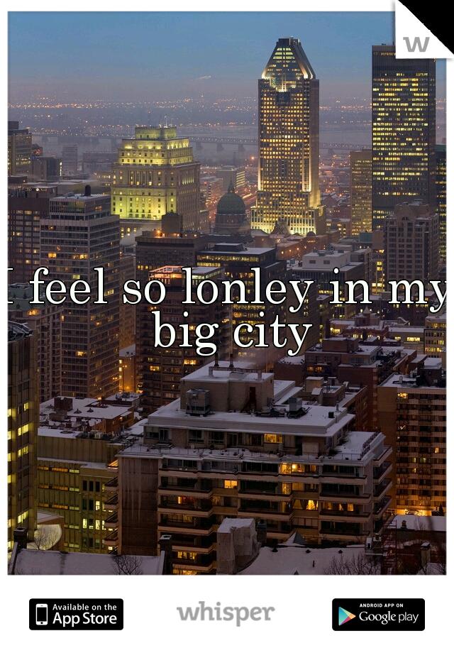 I feel so lonley in my big city