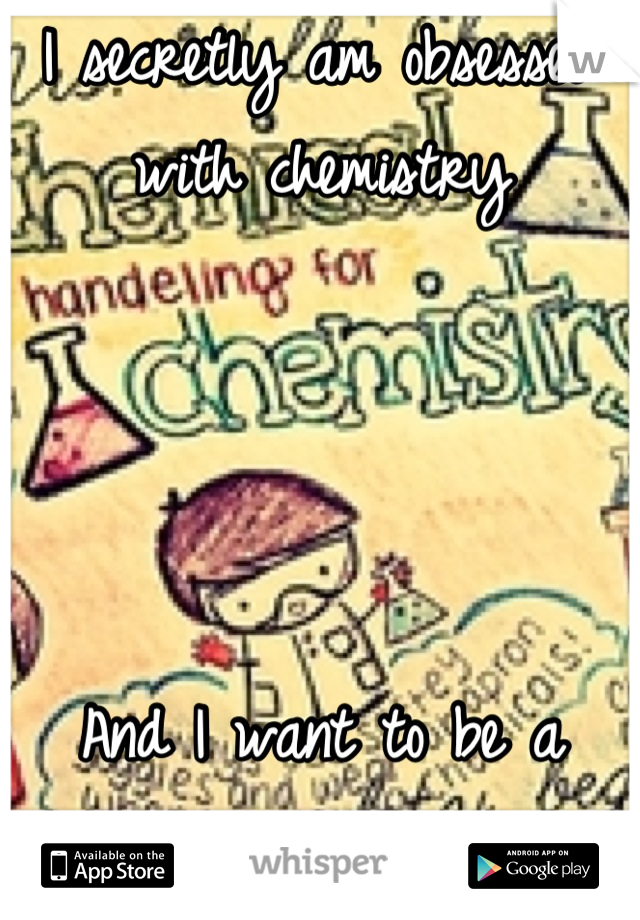 I secretly am obsessed with chemistry     And I want to be a Lawyer