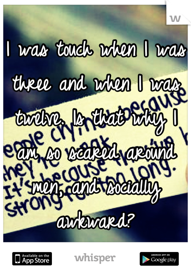 I was touch when I was three and when I was twelve. Is that why I am so scared around men, and socially awkward?