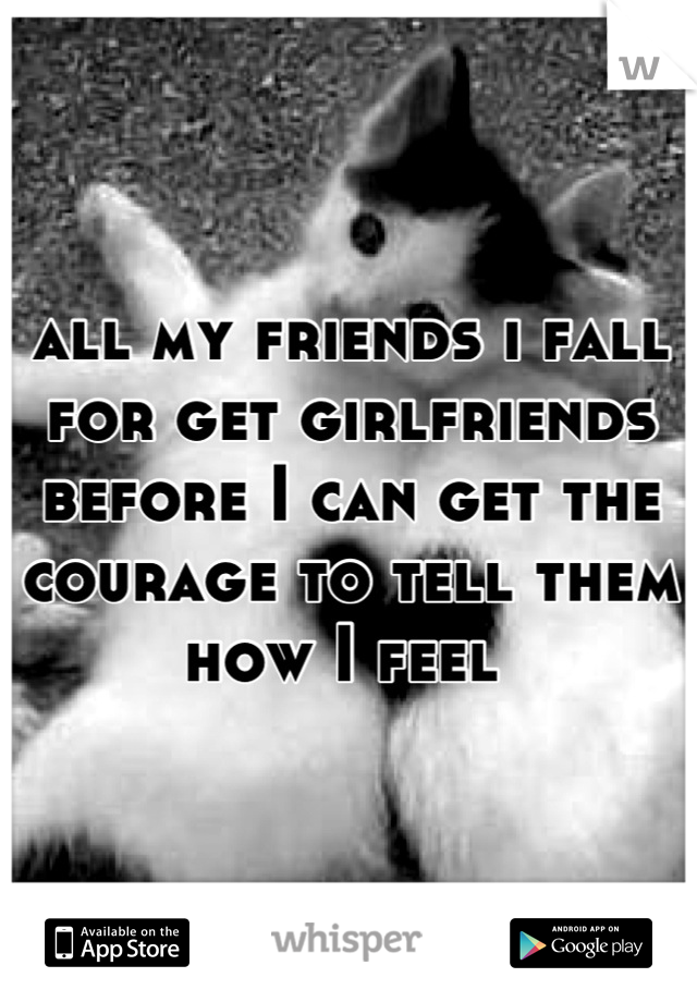 all my friends i fall for get girlfriends before I can get the courage to tell them how I feel