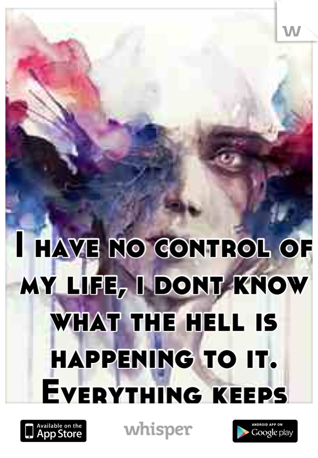 I have no control of my life, i dont know what the hell is happening to it. Everything keeps going downhill.